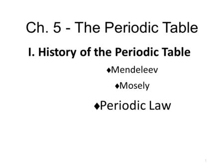 Ch. 5 - The Periodic Table I. History of the Periodic Table  Mendeleev  Mosely  Periodic Law 1.