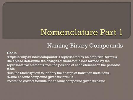 Naming Binary Compounds Goals Explain why an ionic compound is represented by an empirical formula. Be able to determine the charges of monatomic ions.