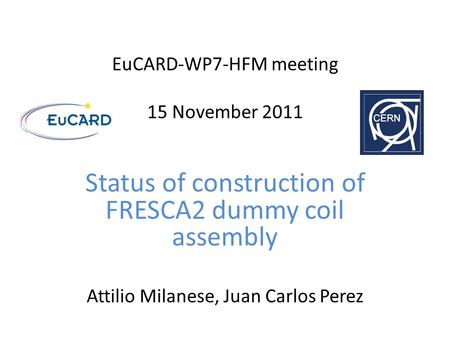 EuCARD-WP7-HFM meeting 15 November 2011 Status of construction of FRESCA2 dummy coil assembly Attilio Milanese, Juan Carlos Perez.