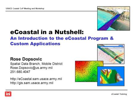 ECoastal Training USACE Coastal CoP Meeting and Workshop eCoastal in a Nutshell: An Introduction to the eCoastal Program & Custom Applications Rose Dopsovic.