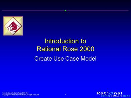 Introduction to Rational Rose 2000 v6.5 Copyright © 1999 Rational Software, all rights reserved 1 Introduction to Rational Rose 2000 Create Use Case Model.