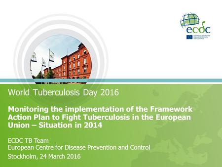 World Tuberculosis Day 2016 Monitoring the implementation of the Framework Action Plan to Fight Tuberculosis in the European Union – Situation in 2014.