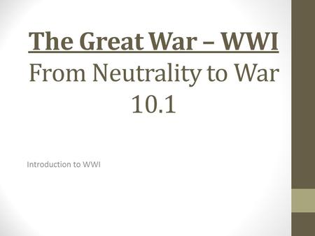The Great War – WWI From Neutrality to War 10.1 Introduction to WWI.