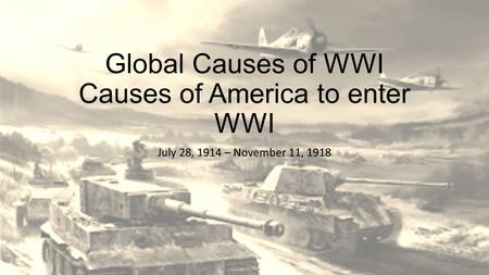Global Causes of WWI Causes of America to enter WWI July 28, 1914 – November 11, 1918.