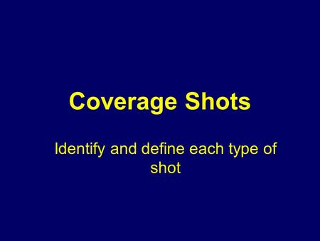 Coverage Shots Identify and define each type of shot.