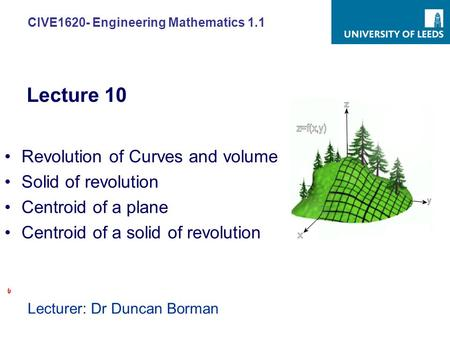 CIVE1620- Engineering Mathematics 1.1 Lecturer: Dr Duncan Borman Revolution of Curves and volume Solid of revolution Centroid of a plane Centroid of a.