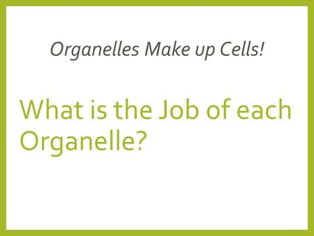 What is the Job of each Organelle? Organelles Make up Cells!