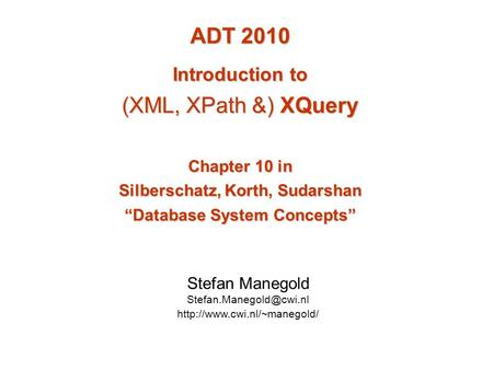 "ADT 2010 Introduction to (XML, XPath &) XQuery Chapter 10 in Silberschatz, Korth, Sudarshan ""Database System Concepts"" Stefan Manegold"