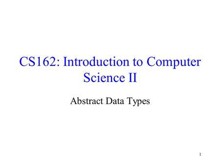 1 CS162: Introduction to Computer Science II Abstract Data Types.