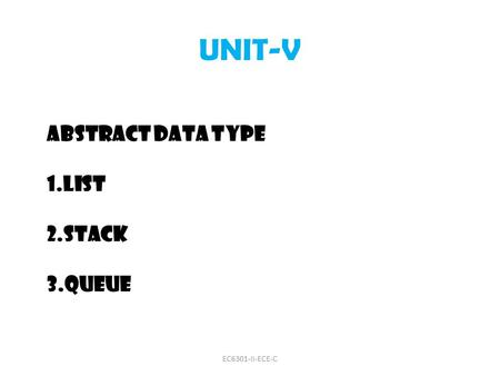 UNIT-V ABSTRACT DATA TYPE 1.LIST 2.STACK 3.QUEUE EC6301-II-ECE-C.