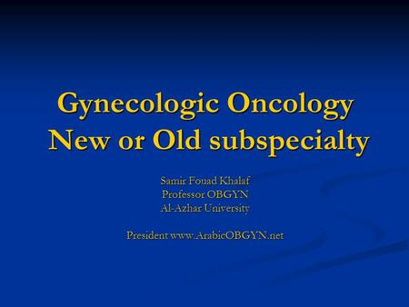 Gynecologic Oncology New or Old subspecialty Samir Fouad Khalaf Professor OBGYN Al-Azhar University President www.ArabicOBGYN.net.