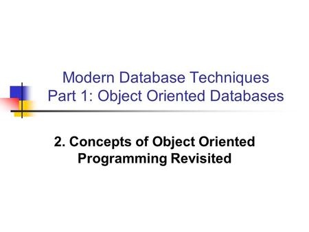 Modern Database Techniques Part 1: Object Oriented Databases 2. Concepts of Object Oriented Programming Revisited.