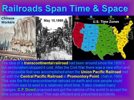 Chinese Workers May 10,1869 U.S. Time Zones The idea of a transcontinental railroad had been around since the 1850's but sectionalism stopped it cold.
