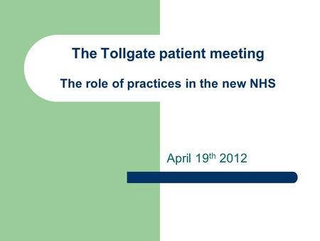 The Tollgate patient meeting The role of practices in the new NHS April 19 th 2012.