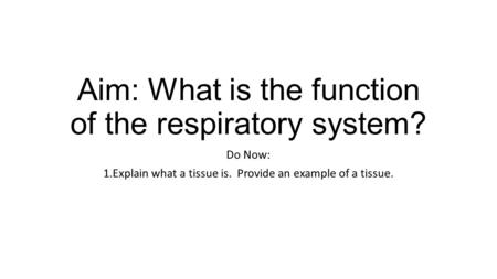 Aim: What is the function of the respiratory system? Do Now: 1.Explain what a tissue is. Provide an example of a tissue.
