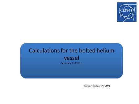 Calculations for the bolted helium vessel February 2nd 2015 Norbert Kuder, EN/MME.