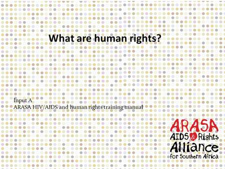 Input A ARASA HIV/AIDS and human rights training manual What are human rights?