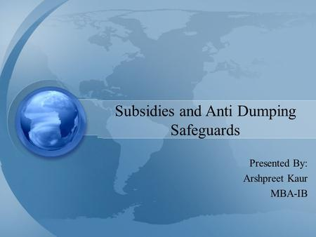 Subsidies and Anti Dumping Safeguards Presented By: Arshpreet Kaur MBA-IB.