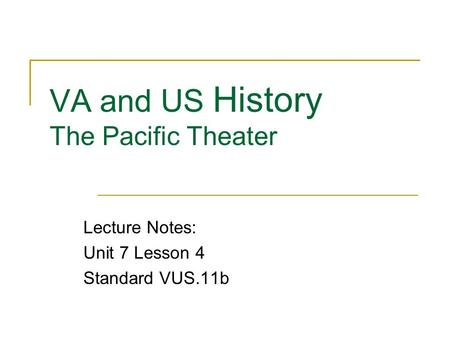 VA and US History The Pacific Theater Lecture Notes: Unit 7 Lesson 4 Standard VUS.11b.