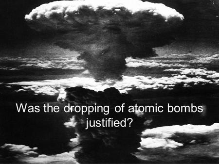 Was the dropping of atomic bombs justified? Potential Courses of ActionDetails of PlanDrawbacks of Plan Firebombing and Blockade Full Scale Invasion.