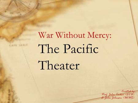 War Without Mercy: The Pacific Theater Created by Prof. John Tucker (ECU) & John Johnson (HCHS)