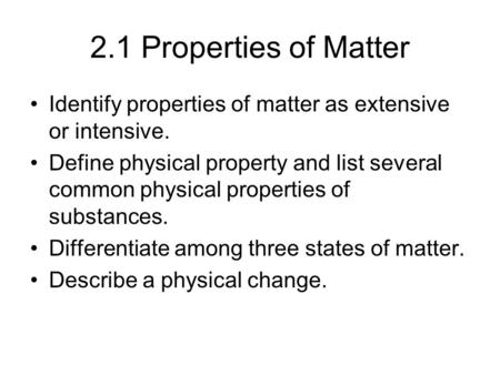 2.1 Properties of Matter Identify properties of matter as extensive or intensive. Define physical property and list several common physical properties.
