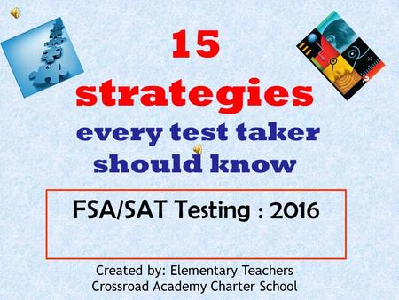 FSA/SAT Testing : 2016 Created by: Elementary Teachers Crossroad Academy Charter School 15 strategies every test taker should know.