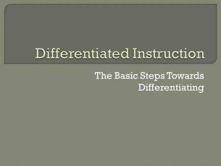 The Basic Steps Towards Differentiating. Differentiating instruction is doing what is fair for students. It means creating multiple paths so that students.