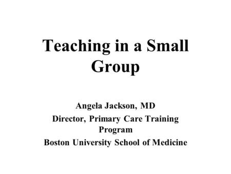 Teaching in a Small Group Angela Jackson, MD Director, Primary Care Training Program Boston University School of Medicine.