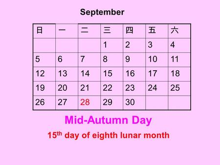 15 th day of eighth lunar month 日一二三四五六 1234 567891011 12131415161718 19202122232425 2627282930 September Mid-Autumn Day.
