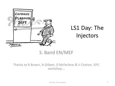 LS1 Day: The Injectors S. Baird EN/MEF Thanks to R Brown, N Gilbert, D McFarlane & V Chohan, IEFC workshop…. LS1 Day: The Injectors 1.