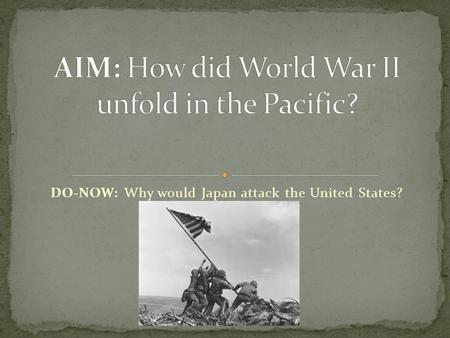 DO-NOW: Why would Japan attack the United States?.
