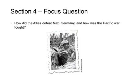 Section 4 – Focus Question How did the Allies defeat Nazi Germany, and how was the Pacific war fought?