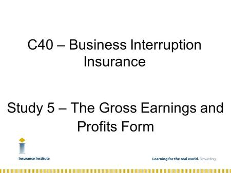 Study 5 – The Gross Earnings and Profits Form C40 – Business Interruption Insurance.