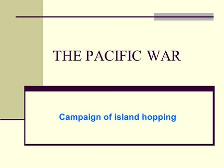 THE PACIFIC WAR Campaign of island hopping. Japan at the height of power - 1942.