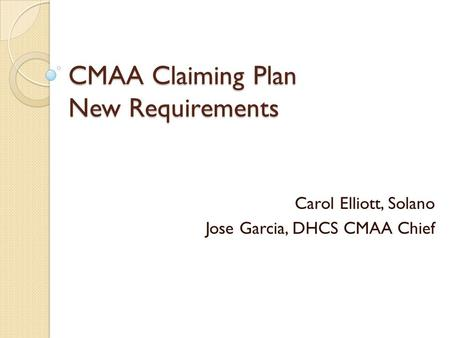 CMAA Claiming Plan New Requirements Carol Elliott, Solano Jose Garcia, DHCS CMAA Chief.