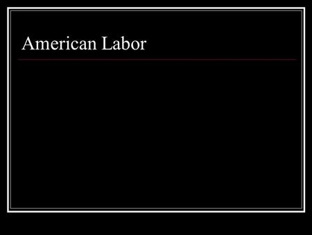 American Labor The Labor Force é Who is in the Labor Force? é 16 years or older é working é looking for work é Who is not in the Labor Force? é military.