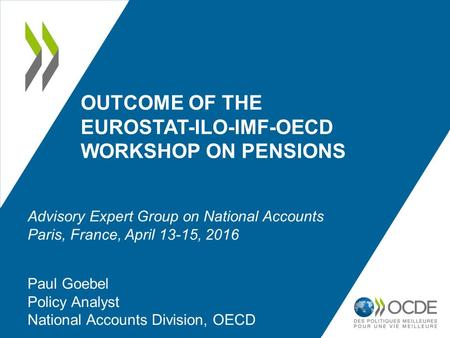 OUTCOME OF THE EUROSTAT-ILO-IMF-OECD WORKSHOP ON PENSIONS Paul Goebel Policy Analyst National Accounts Division, OECD Advisory Expert Group on National.