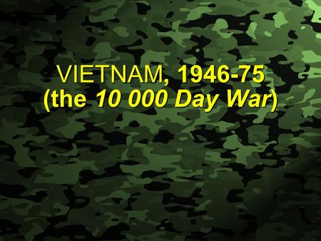 Slide 1 VIETNAM, 1946-75 (the 10 000 Day War). Slide 2 PHASE 1 - A WAR OF PHASE 1 - A WAR OF COLONIAL INDEPENDENCE AGAINST THE FRENCH Vietnam had been.
