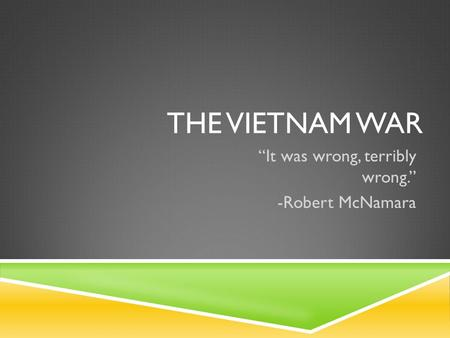 "THE VIETNAM WAR ""It was wrong, terribly wrong."" -Robert McNamara."