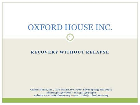RECOVERY WITHOUT RELAPSE 1 OXFORD HOUSE INC. Oxford House, Inc., 1010 Wayne Ave, #300, Silver Spring, MD 20910 phone: 301-587-2916 – fax: 301-589-0302.