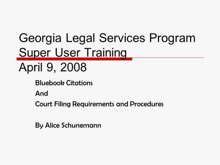 Georgia Legal Services Program Super User Training April 9, 2008 Bluebook Citations And Court Filing Requirements and Procedures By Alice Schunemann.