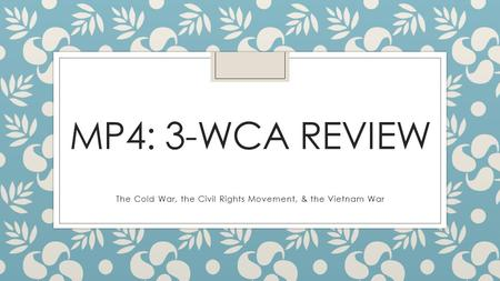 MP4: 3-WCA REVIEW The Cold War, the Civil Rights Movement, & the Vietnam War.