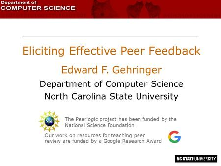 Eliciting Effective Peer Feedback Edward F. Gehringer Department of Computer Science North Carolina State University The Peerlogic project has been funded.