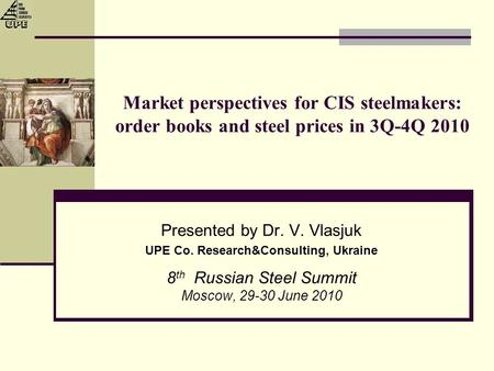 Market perspectives for CIS steelmakers: order books and steel prices in 3Q-4Q 2010 Presented by Dr. V. Vlasjuk UPE Co. Research&Consulting, Ukraine 8.
