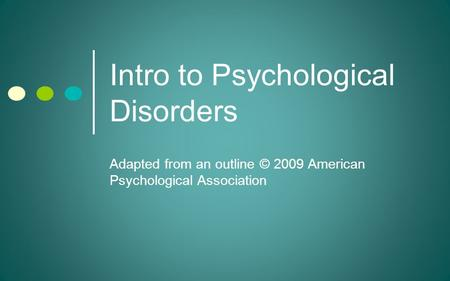 Intro to Psychological Disorders Adapted from an outline © 2009 American Psychological Association.