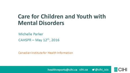 Canadian Institute for Health Information Care for Children and Youth with Mental Disorders 1 Michelle Parker CAHSPR.