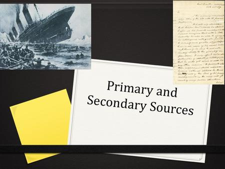 Primary and Secondary Sources. Page 27: Primary vs. Secondary sources Primary SourcesSecondary Sources Source: A piece of information- can be almost anything!