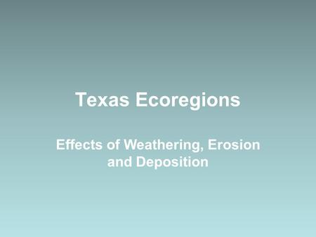 Texas Ecoregions Effects of Weathering, Erosion and Deposition.