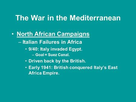 The War in the Mediterranean North African Campaigns –Italian Failures in Africa 9/40: Italy invaded Egypt. –Goal = Suez Canal. Driven back by the British.